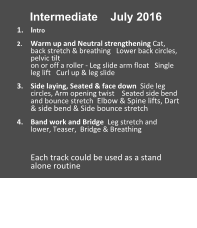 Intermediate    July 2016 1.	Intro 2.	Warm up and Neutral strengthening Cat, back stretch & breathing   Lower back circles, pelvic tilt                                                               on or off a roller - Leg slide arm float   Single leg lift   Curl up & leg slide 3.	Side laying, Seated & face down  Side leg circles, Arm opening twist    Seated side bend  and bounce stretch  Elbow & Spine lifts, Dart & side bend & Side bounce stretch 4.	Band work and Bridge  Leg stretch and  lower, Teaser,  Bridge & Breathing  Each track could be used as a stand alone routine